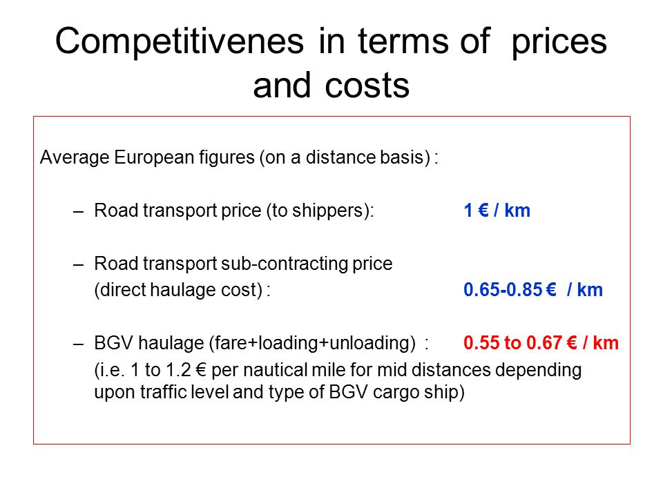 Competitivenes in terms of prices and costs Average European figures (on a distance basis) : –Road transport price (to shippers): 1 € / km –Road transport sub-contracting price (direct haulage cost) : 0.65-0.85 € / km –BGV haulage (fare+loading+unloading) : 0.55 to 0.67 € / km (i.e.