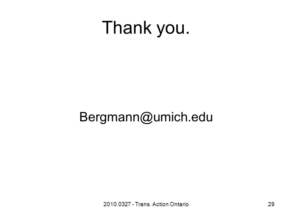 2010.0327 - Trans. Action Ontario29 Thank you. Bergmann@umich.edu