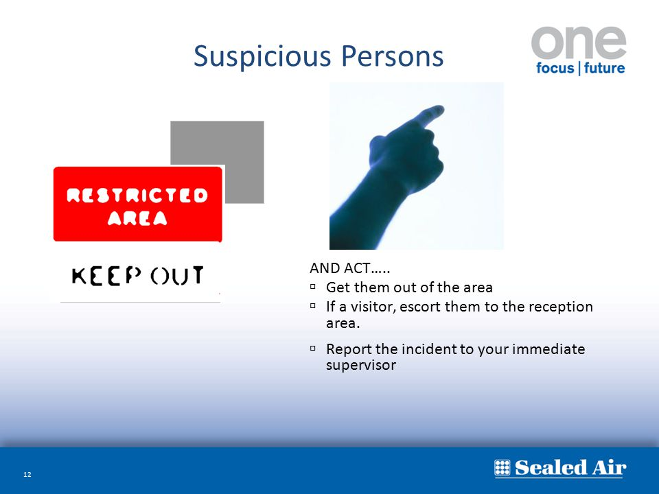12 AND ACT…..  Get them out of the area  If a visitor, escort them to the reception area.  Report the incident to your immediate supervisor Suspici