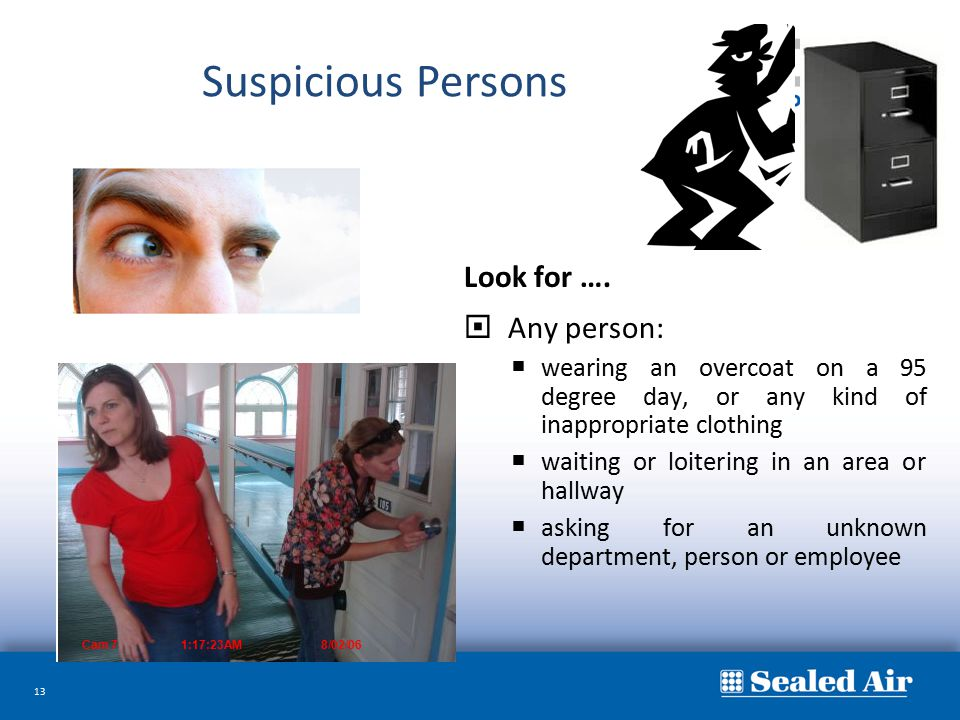 13 Look for ….  Any person:  wearing an overcoat on a 95 degree day, or any kind of inappropriate clothing  waiting or loitering in an area or hall