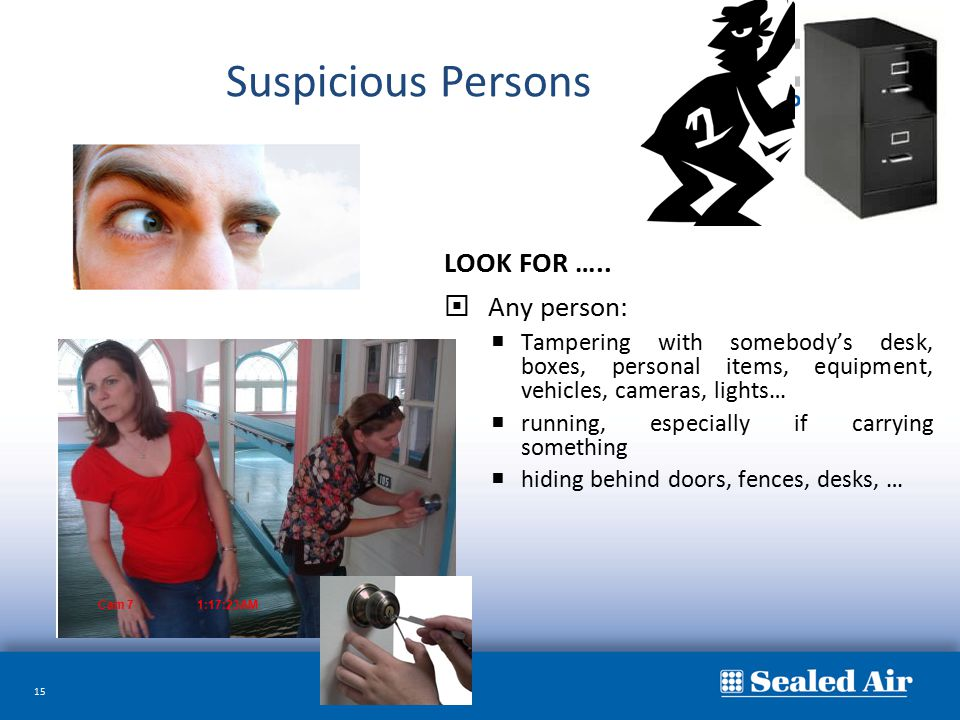 15 LOOK FOR …..  Any person:  Tampering with somebody's desk, boxes, personal items, equipment, vehicles, cameras, lights…  running, especially if