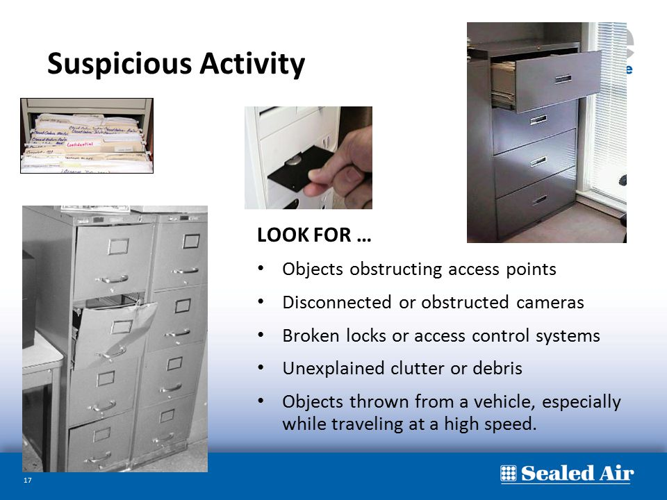 17 Suspicious Activity LOOK FOR … Objects obstructing access points Disconnected or obstructed cameras Broken locks or access control systems Unexplai