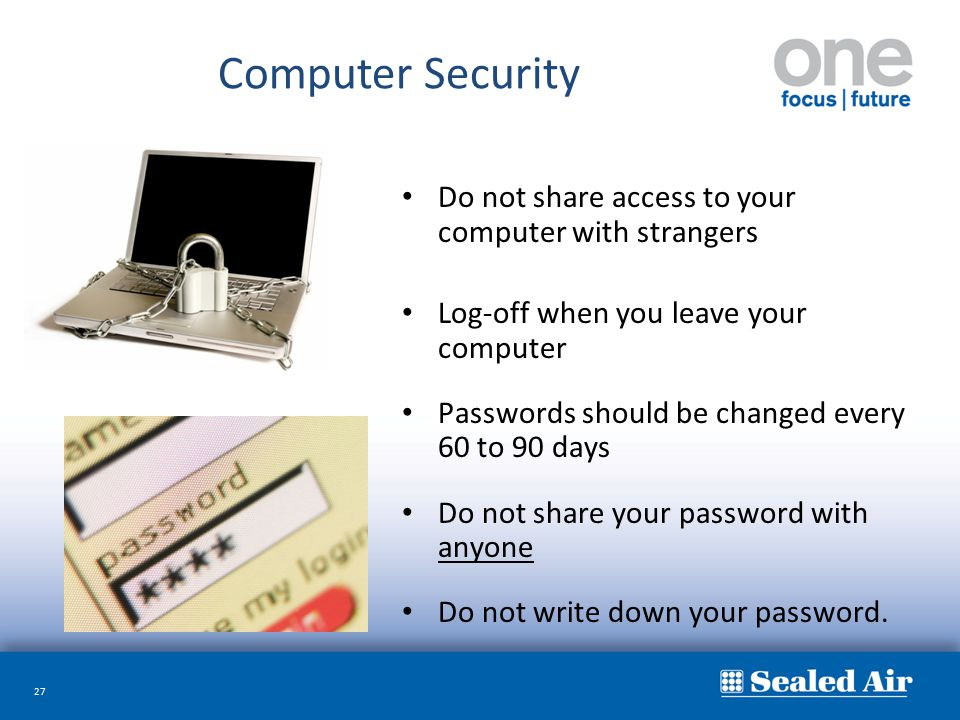 27 Do not share access to your computer with strangers Log-off when you leave your computer Passwords should be changed every 60 to 90 days Do not sha