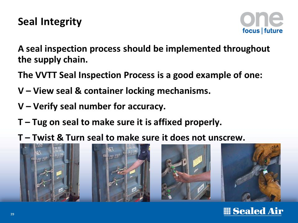 39 Seal Integrity A seal inspection process should be implemented throughout the supply chain. The VVTT Seal Inspection Process is a good example of o