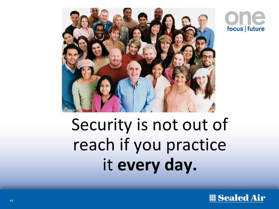 41 Security is not out of reach if you practice it every day.