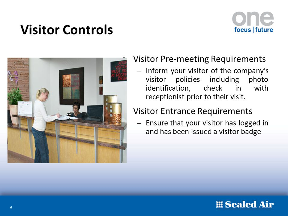 6 Visitor Controls Visitor Pre-meeting Requirements – Inform your visitor of the company's visitor policies including photo identification, check in w
