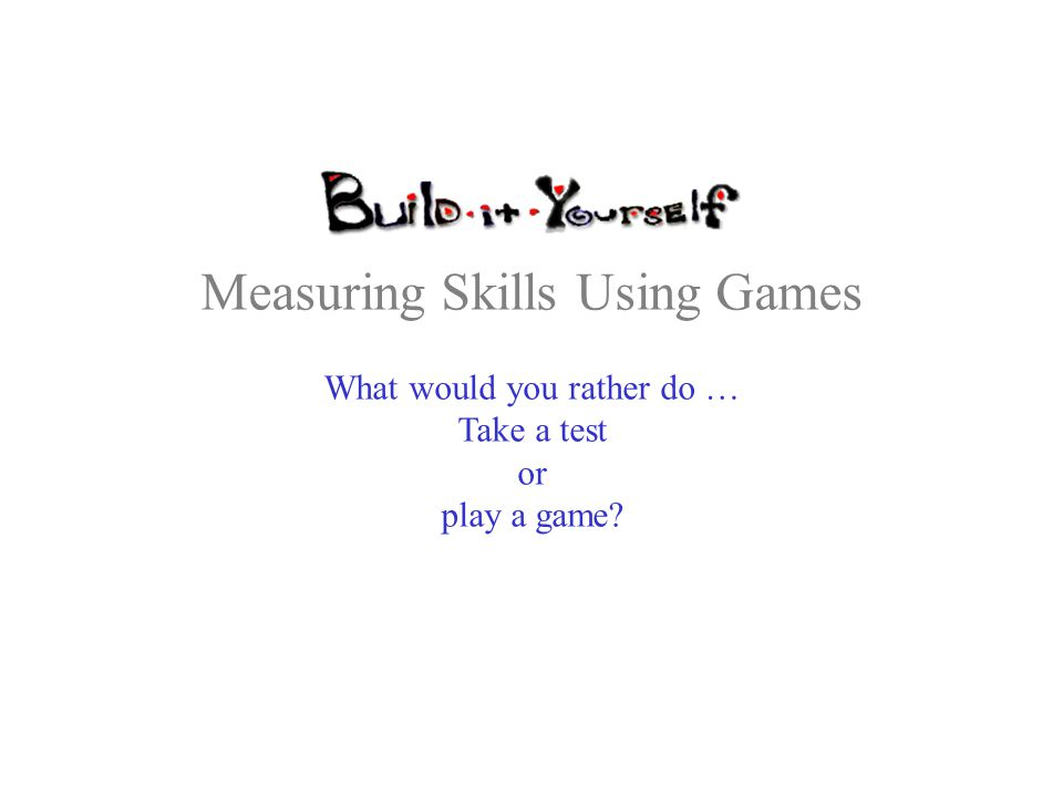 Measuring Skills Using Games What would you rather do … Take a test or play a game