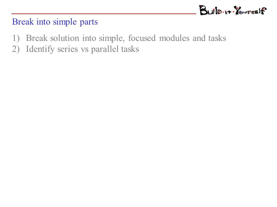 Break into simple parts 1)Break solution into simple, focused modules and tasks 2)Identify series vs parallel tasks