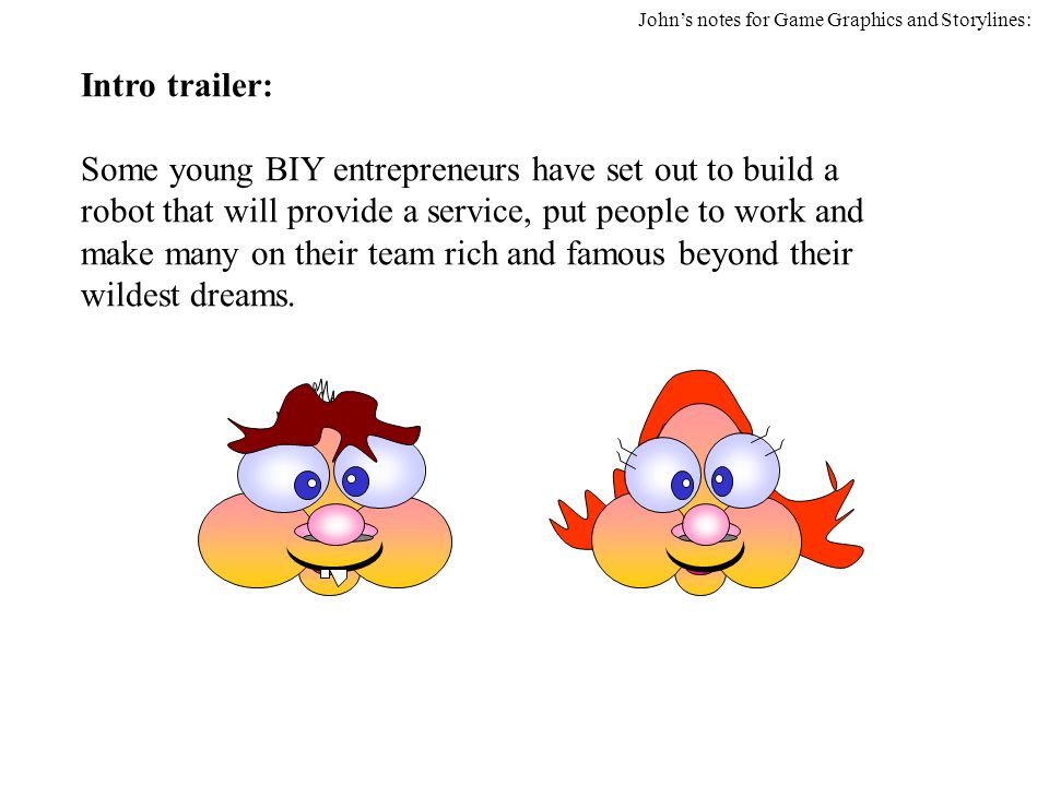 Intro trailer: Some young BIY entrepreneurs have set out to build a robot that will provide a service, put people to work and make many on their team rich and famous beyond their wildest dreams.