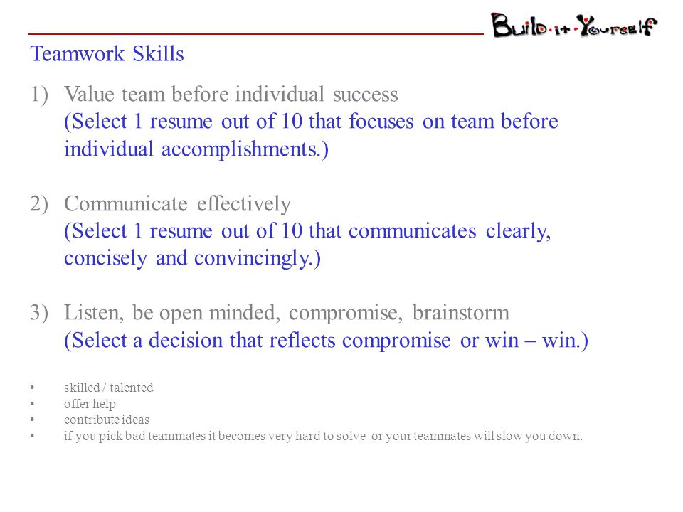 Teamwork Skills 1)Value team before individual success (Select 1 resume out of 10 that focuses on team before individual accomplishments.) 2)Communicate effectively (Select 1 resume out of 10 that communicates clearly, concisely and convincingly.) 3)Listen, be open minded, compromise, brainstorm (Select a decision that reflects compromise or win – win.) skilled / talented offer help contribute ideas if you pick bad teammates it becomes very hard to solve or your teammates will slow you down.