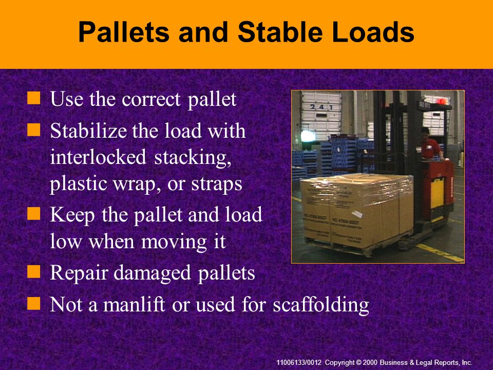 11006133/0012 Copyright © 2000 Business & Legal Reports, Inc. Pallets and Stable Loads Use the correct pallet Stabilize the load with interlocked stac