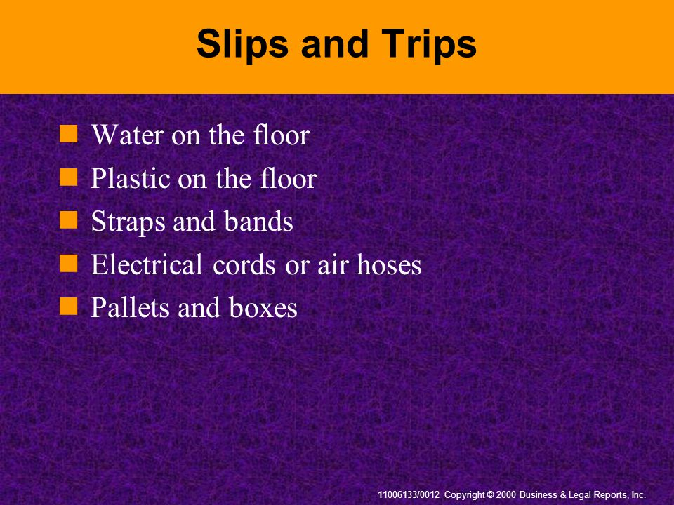 11006133/0012 Copyright © 2000 Business & Legal Reports, Inc. Slips and Trips Water on the floor Plastic on the floor Straps and bands Electrical cord