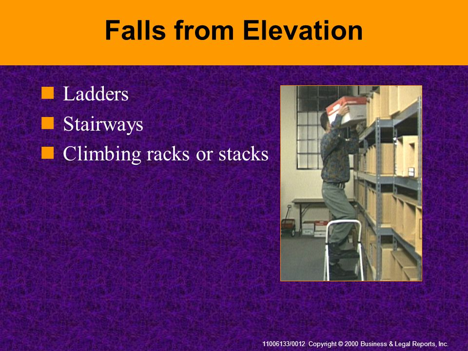 11006133/0012 Copyright © 2000 Business & Legal Reports, Inc. Falls from Elevation Ladders Stairways Climbing racks or stacks