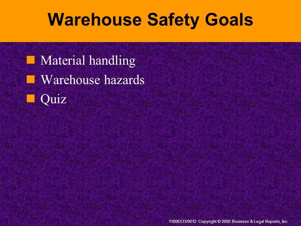 11006133/0012 Copyright © 2000 Business & Legal Reports, Inc. Warehouse Safety Goals Material handling Warehouse hazards Quiz