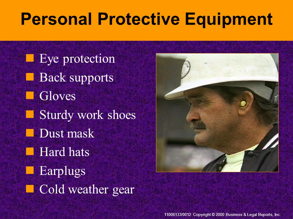 11006133/0012 Copyright © 2000 Business & Legal Reports, Inc. Personal Protective Equipment Eye protection Back supports Gloves Sturdy work shoes Dust
