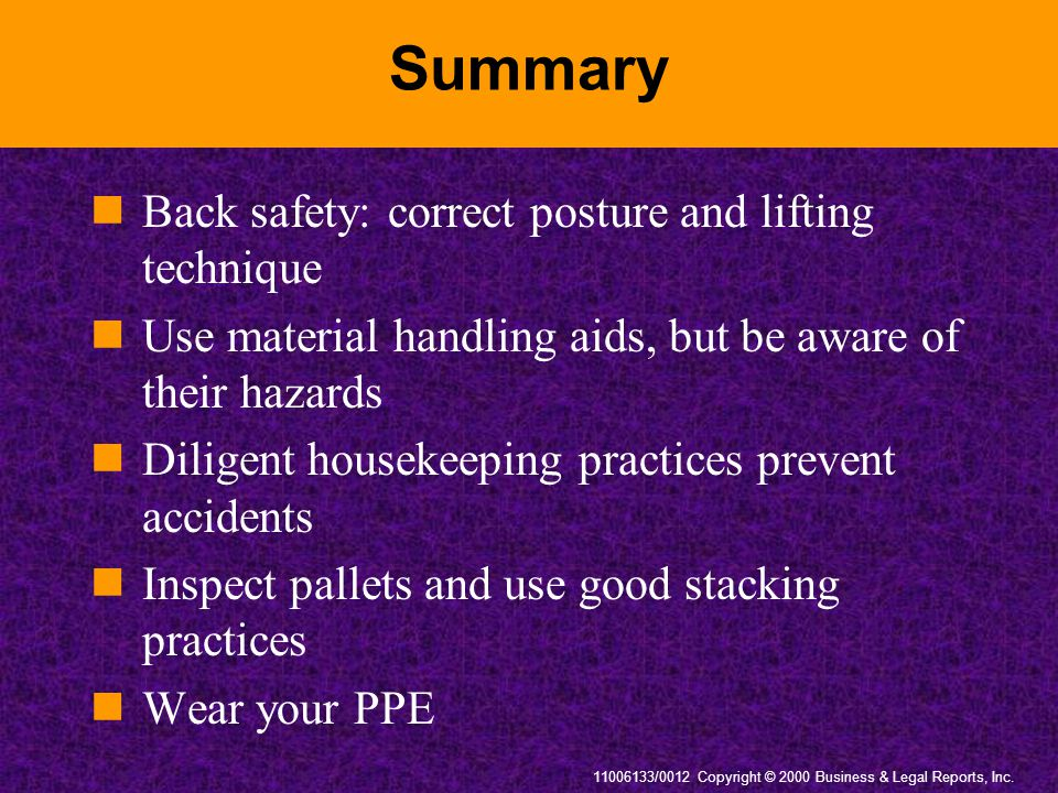 11006133/0012 Copyright © 2000 Business & Legal Reports, Inc. Summary Back safety: correct posture and lifting technique Use material handling aids, b