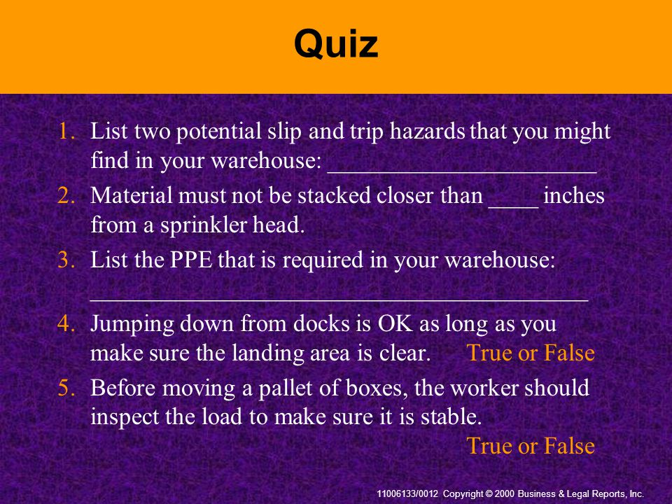 11006133/0012 Copyright © 2000 Business & Legal Reports, Inc. Quiz 1.List two potential slip and trip hazards that you might find in your warehouse: _