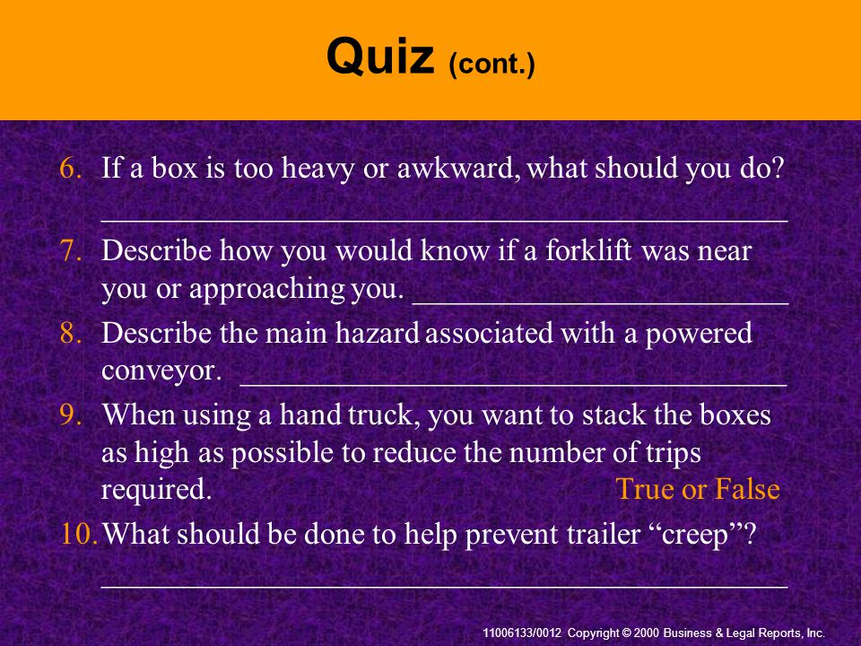 11006133/0012 Copyright © 2000 Business & Legal Reports, Inc. Quiz (cont.) 6.If a box is too heavy or awkward, what should you do? ___________________
