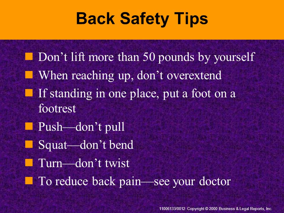 11006133/0012 Copyright © 2000 Business & Legal Reports, Inc. Back Safety Tips Don't lift more than 50 pounds by yourself When reaching up, don't over