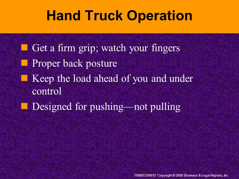 11006133/0012 Copyright © 2000 Business & Legal Reports, Inc. Hand Truck Operation Get a firm grip; watch your fingers Proper back posture Keep the lo