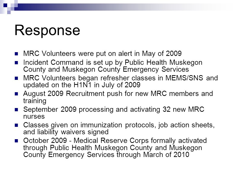 Response MRC Volunteers were put on alert in May of 2009 Incident Command is set up by Public Health Muskegon County and Muskegon County Emergency Ser