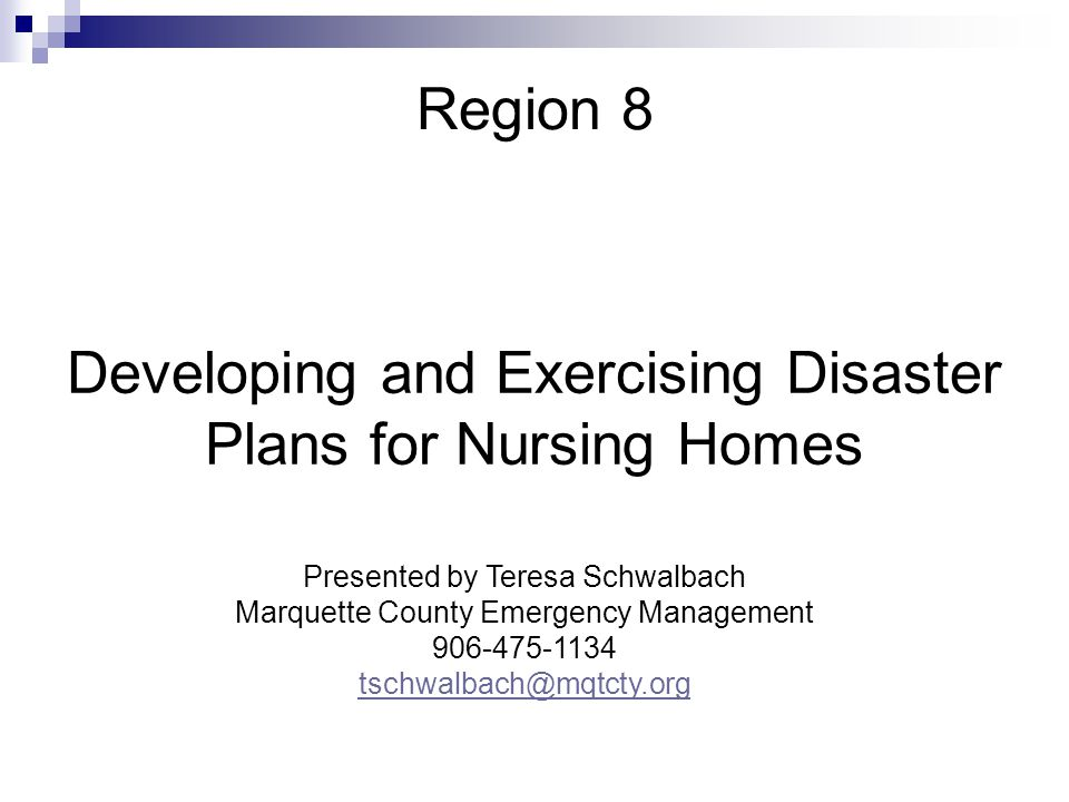 Region 8 Developing and Exercising Disaster Plans for Nursing Homes Presented by Teresa Schwalbach Marquette County Emergency Management 906-475-1134