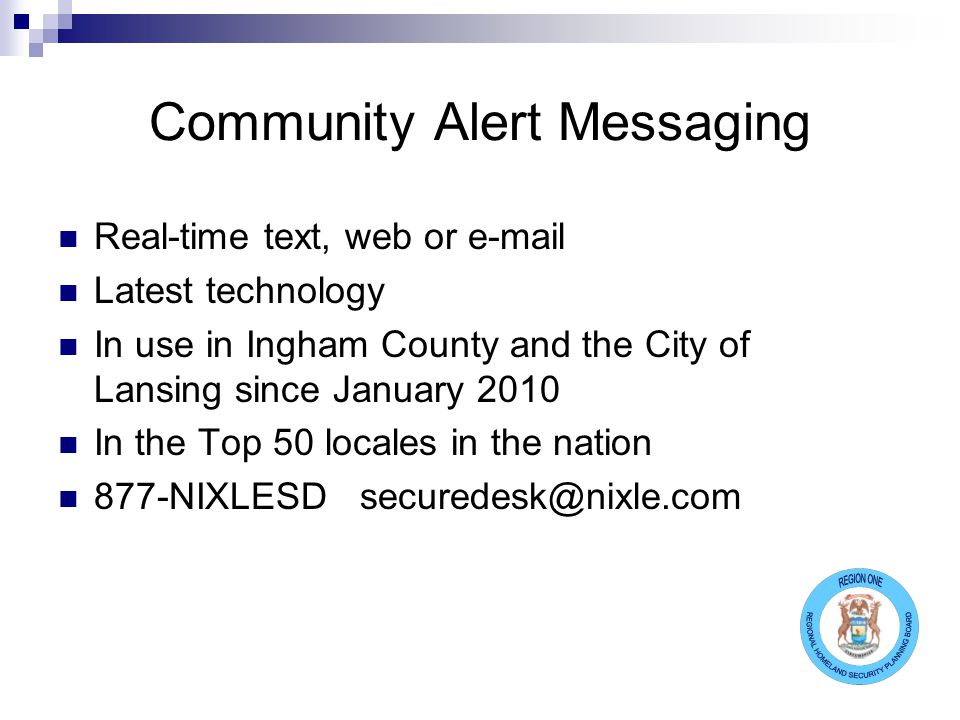 Community Alert Messaging Real-time text, web or e-mail Latest technology In use in Ingham County and the City of Lansing since January 2010 In the To