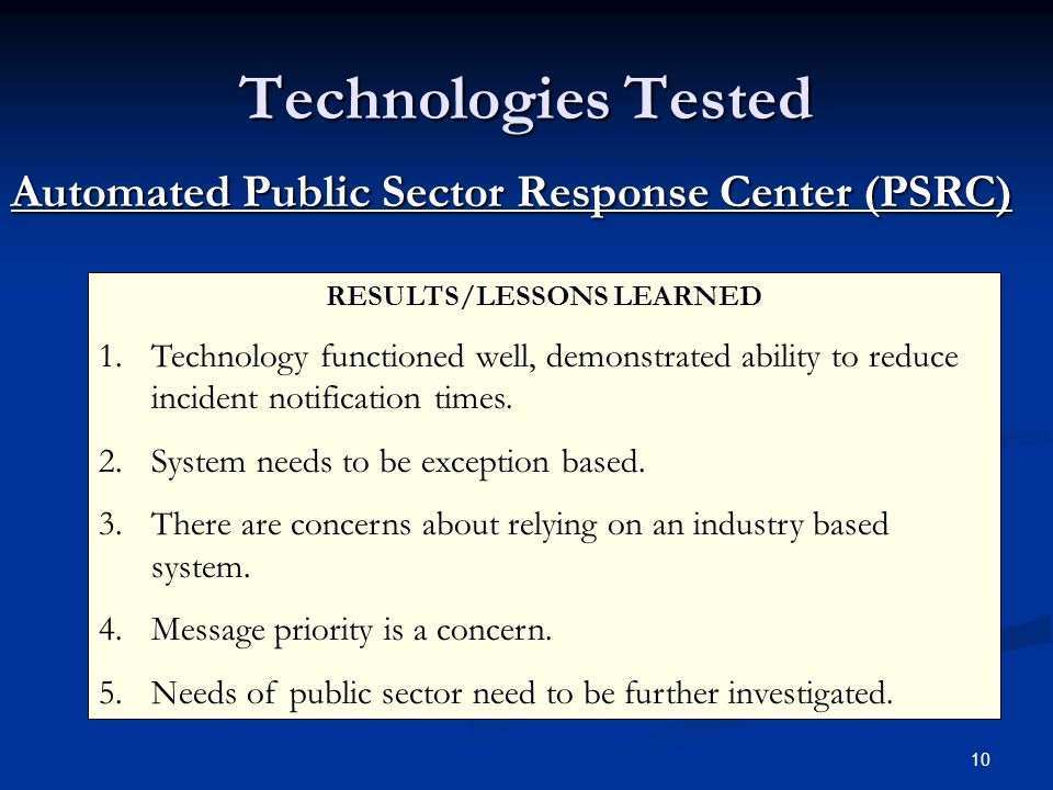 10 Technologies Tested Automated Public Sector Response Center (PSRC) RESULTS/LESSONS LEARNED 1.Technology functioned well, demonstrated ability to reduce incident notification times.