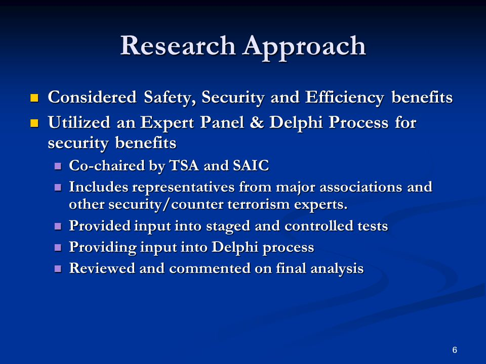 6 Research Approach Considered Safety, Security and Efficiency benefits Considered Safety, Security and Efficiency benefits Utilized an Expert Panel & Delphi Process for security benefits Utilized an Expert Panel & Delphi Process for security benefits Co-chaired by TSA and SAIC Co-chaired by TSA and SAIC Includes representatives from major associations and other security/counter terrorism experts.