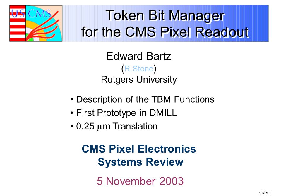 slide 1 Token Bit Manager for the CMS Pixel Readout 5 November 2003 Edward Bartz ( R.Stone ) Rutgers University CMS Pixel Electronics Systems Review D