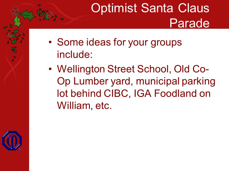 Optimist Santa Claus Parade Some ideas for your groups include: Wellington Street School, Old Co- Op Lumber yard, municipal parking lot behind CIBC, IGA Foodland on William, etc.