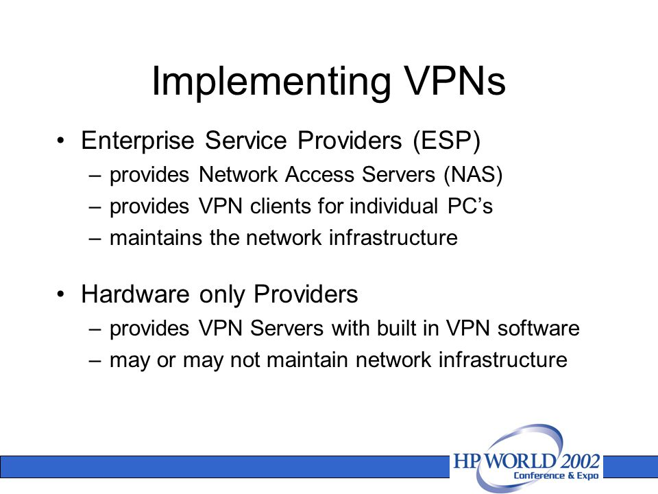 Implementing VPNs Enterprise Service Providers (ESP) –provides Network Access Servers (NAS) –provides VPN clients for individual PC's –maintains the network infrastructure Hardware only Providers –provides VPN Servers with built in VPN software –may or may not maintain network infrastructure