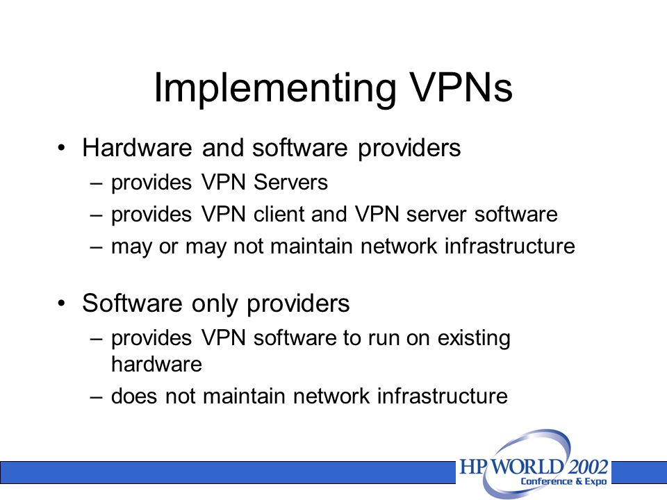 Implementing VPNs Hardware and software providers –provides VPN Servers –provides VPN client and VPN server software –may or may not maintain network