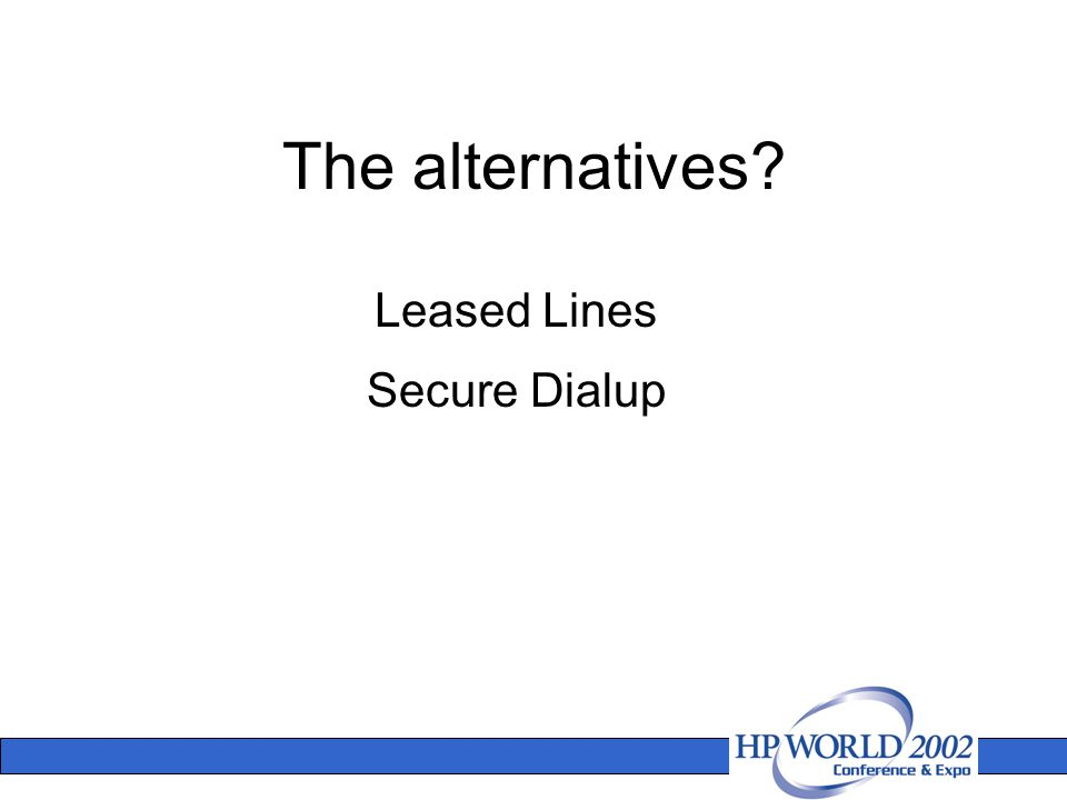 The alternatives? Leased Lines Secure Dialup