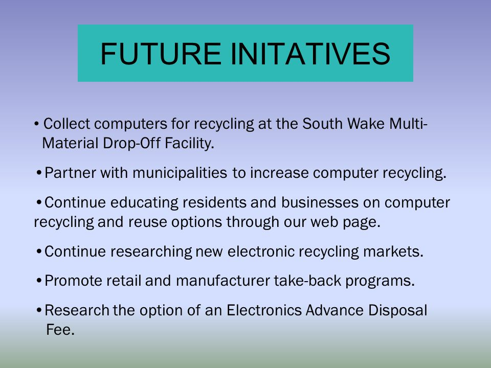 FUTURE INITATIVES Collect computers for recycling at the South Wake Multi- Material Drop-Off Facility. Partner with municipalities to increase compute