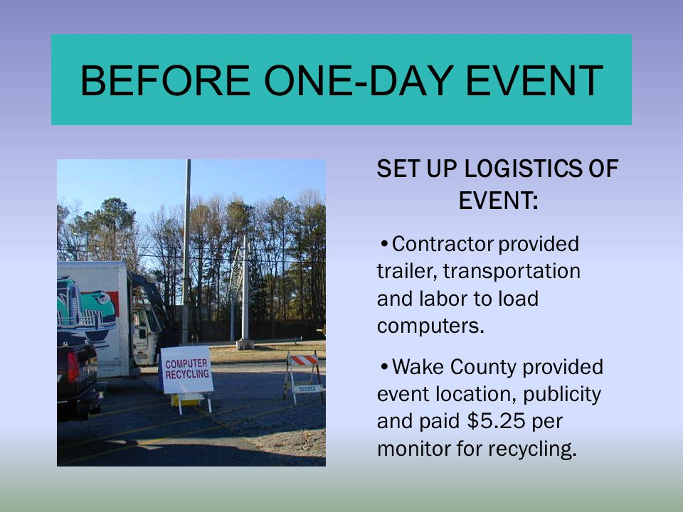 BEFORE ONE-DAY EVENT SET UP LOGISTICS OF EVENT: Contractor provided trailer, transportation and labor to load computers. Wake County provided event lo