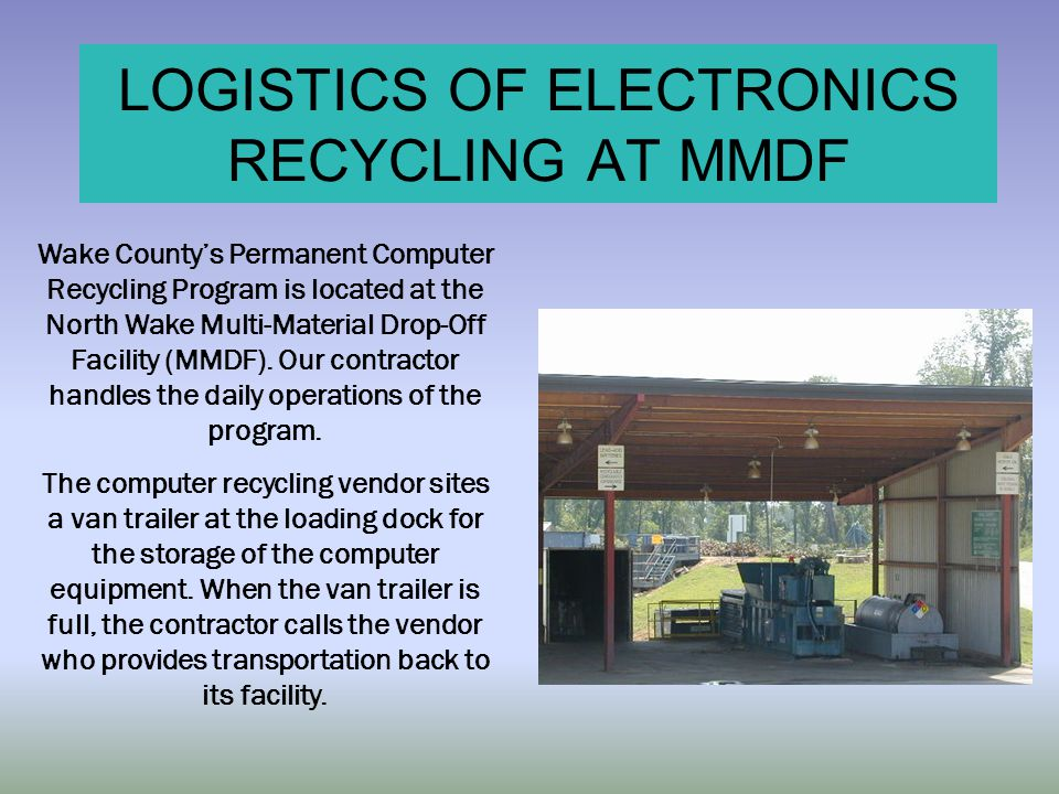 LOGISTICS OF ELECTRONICS RECYCLING AT MMDF Wake County's Permanent Computer Recycling Program is located at the North Wake Multi-Material Drop-Off Fac