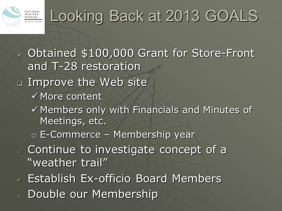 Looking Back at 2013 GOALS  Obtained $100,000 Grant for Store-Front and T-28 restoration  Improve the Web site More content More content Members onl