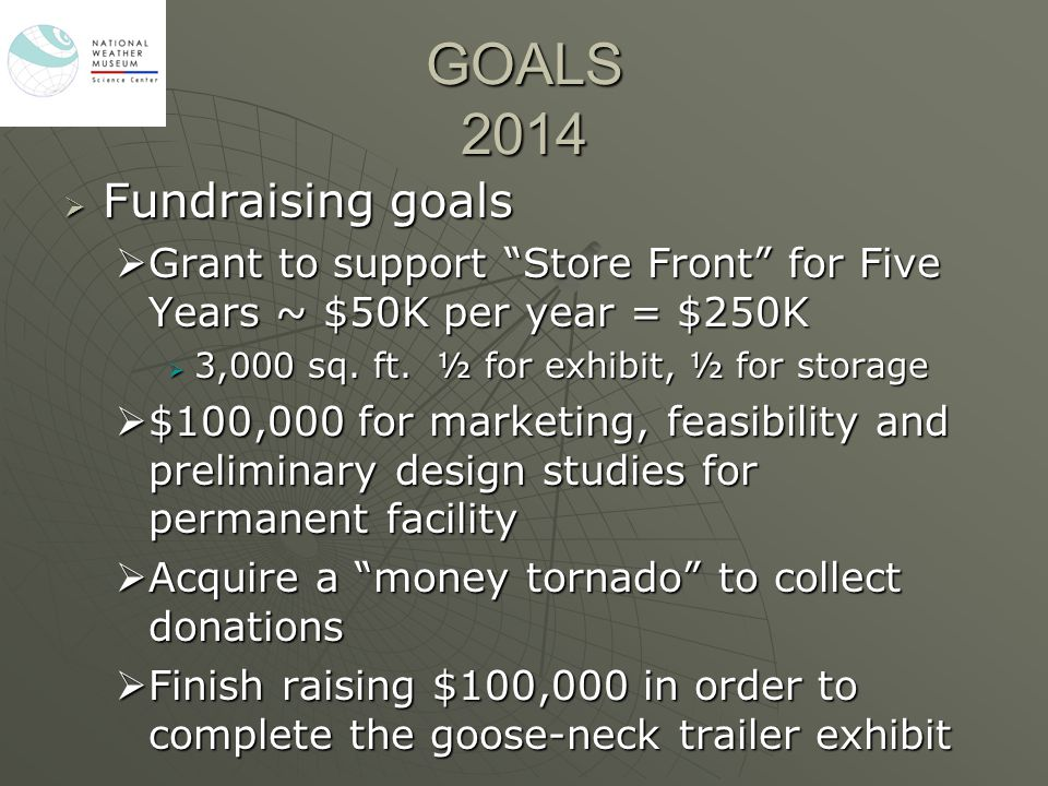 "GOALS 2014  Fundraising goals  Grant to support ""Store Front"" for Five Years ~ $50K per year = $250K  3,000 sq. ft. ½ for exhibit, ½ for storage "