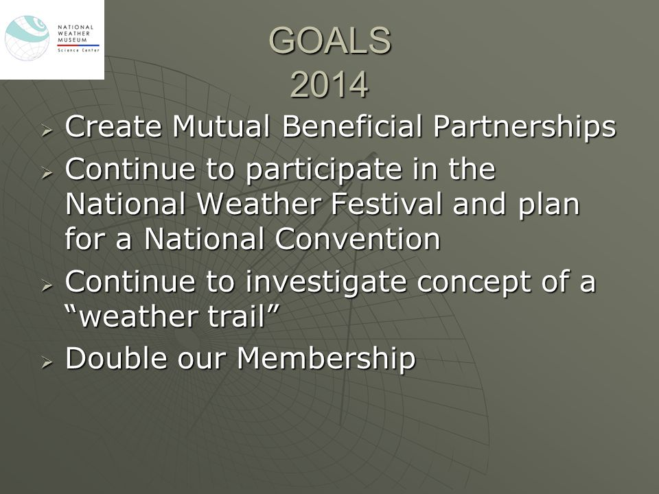 GOALS 2014  Create Mutual Beneficial Partnerships  Continue to participate in the National Weather Festival and plan for a National Convention  Con