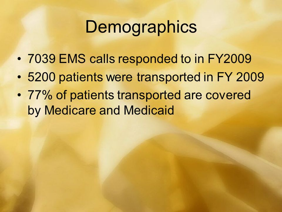Demographics 7039 EMS calls responded to in FY2009 5200 patients were transported in FY 2009 77% of patients transported are covered by Medicare and M