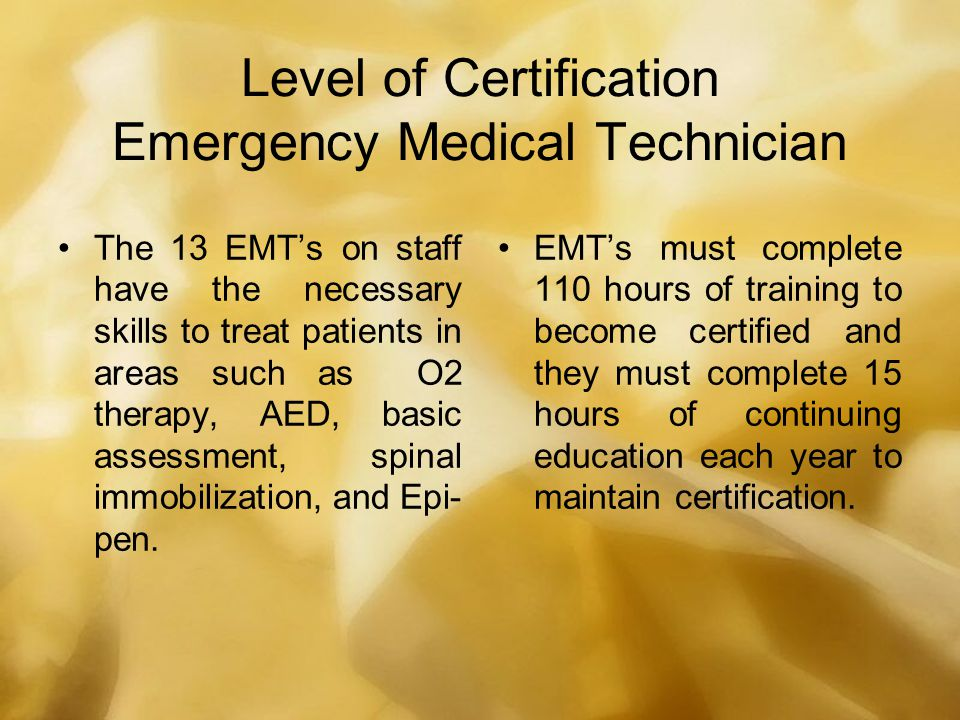 Level of Certification Emergency Medical Technician The 13 EMT's on staff have the necessary skills to treat patients in areas such as O2 therapy, AED, basic assessment, spinal immobilization, and Epi- pen.