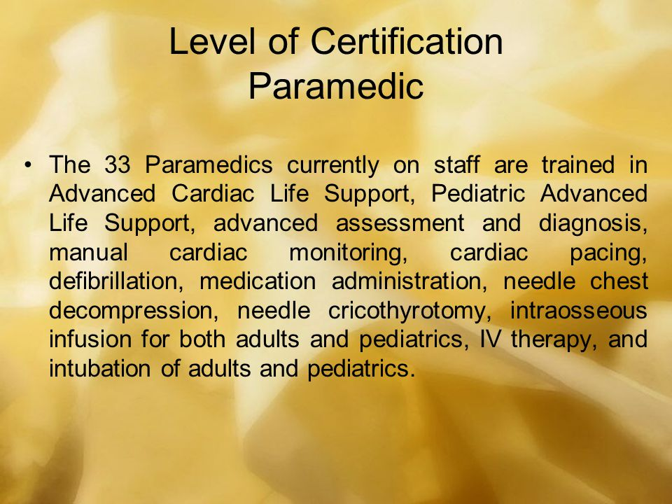 Level of Certification Paramedic The 33 Paramedics currently on staff are trained in Advanced Cardiac Life Support, Pediatric Advanced Life Support, a