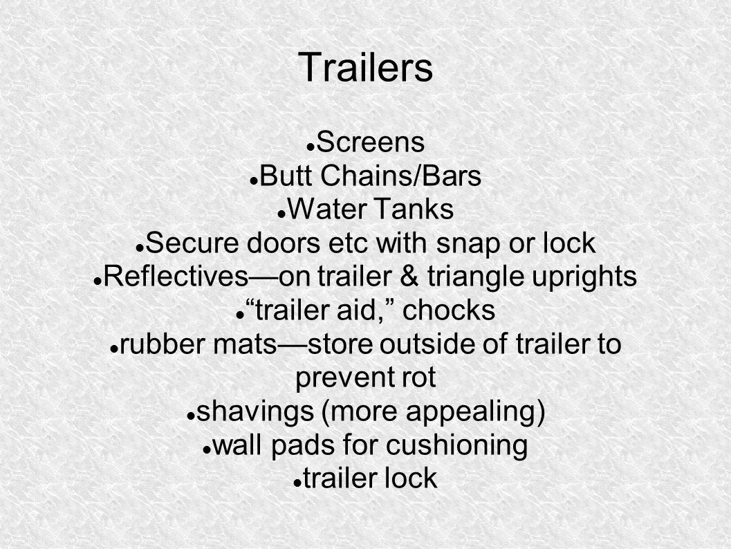 Trailers Screens Butt Chains/Bars Water Tanks Secure doors etc with snap or lock Reflectives—on trailer & triangle uprights trailer aid, chocks rubber mats—store outside of trailer to prevent rot shavings (more appealing) wall pads for cushioning trailer lock