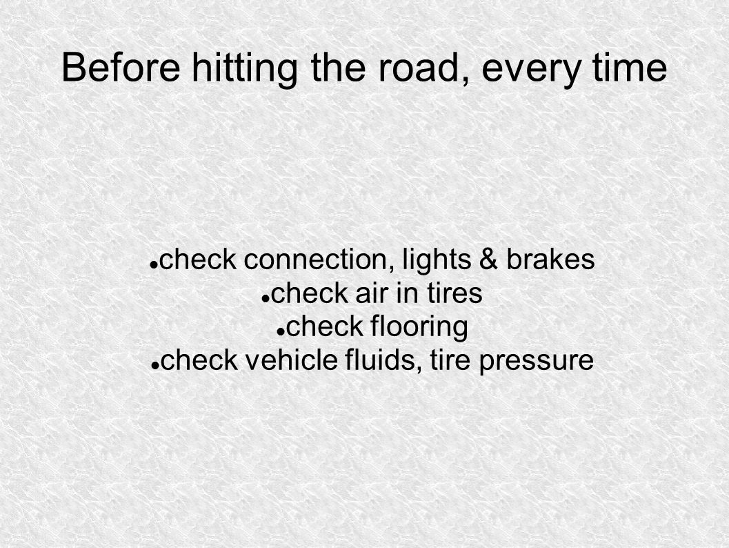 Before hitting the road, every time check connection, lights & brakes check air in tires check flooring check vehicle fluids, tire pressure