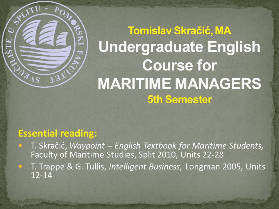 Essential reading: T. Skračić, Waypoint – English Textbook for Maritime Students, Faculty of Maritime Studies, Split 2010, Units 22-28 T. Trappe & G.