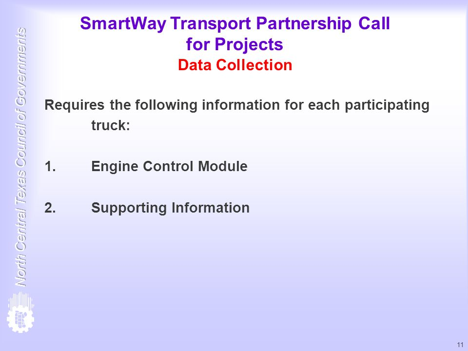 11 SmartWay Transport Partnership Call for Projects Data Collection Requires the following information for each participating truck: 1.Engine Control Module 2.Supporting Information