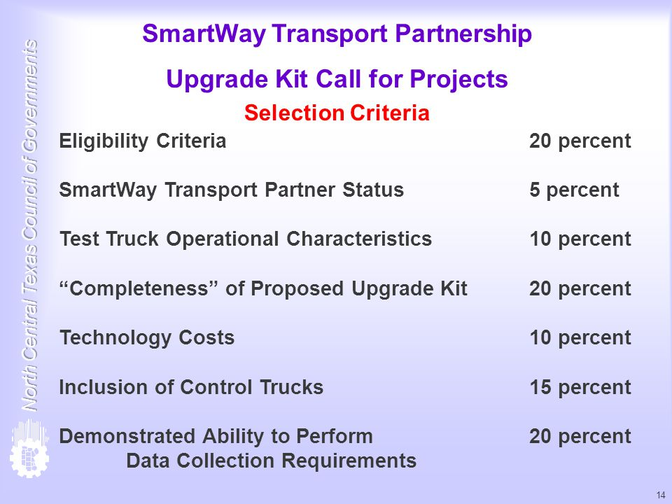 14 SmartWay Transport Partnership Upgrade Kit Call for Projects Selection Criteria Eligibility Criteria20 percent SmartWay Transport Partner Status 5 percent Test Truck Operational Characteristics10 percent Completeness of Proposed Upgrade Kit20 percent Technology Costs10 percent Inclusion of Control Trucks 15 percent Demonstrated Ability to Perform 20 percent Data Collection Requirements
