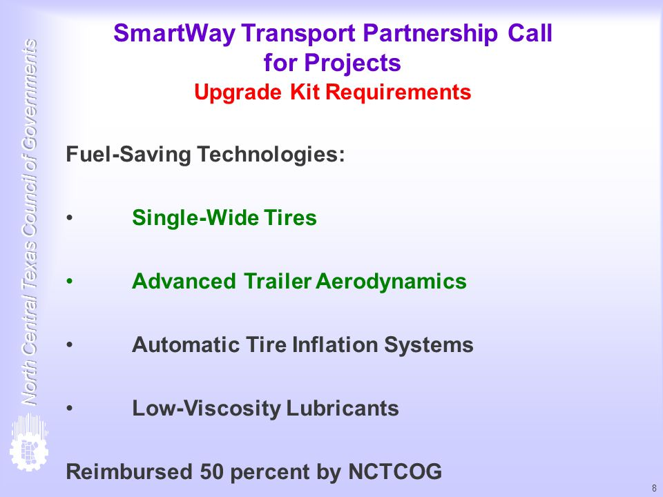 8 SmartWay Transport Partnership Call for Projects Upgrade Kit Requirements Fuel-Saving Technologies: Single-Wide Tires Advanced Trailer Aerodynamics Automatic Tire Inflation Systems Low-Viscosity Lubricants Reimbursed 50 percent by NCTCOG
