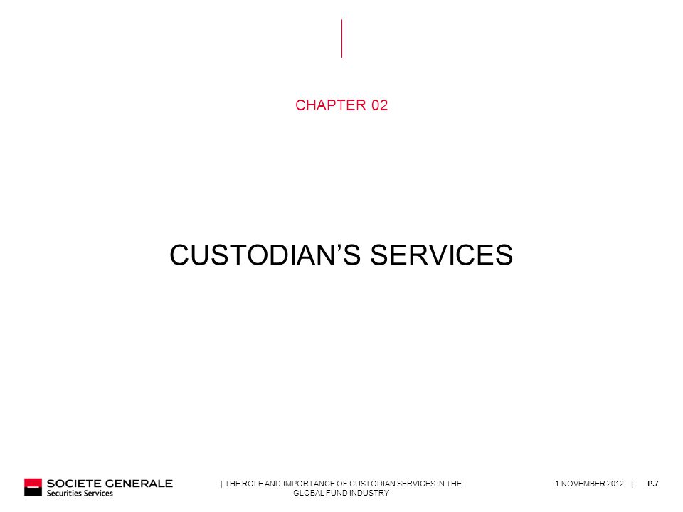 | 1 NOVEMBER 2012P.7| THE ROLE AND IMPORTANCE OF CUSTODIAN SERVICES IN THE GLOBAL FUND INDUSTRY CHAPTER 02 CUSTODIAN'S SERVICES